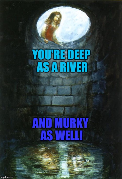 YOU'RE DEEP AS A RIVER AND MURKY AS WELL! | made w/ Imgflip meme maker
