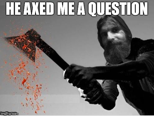 HE AXED ME A QUESTION | made w/ Imgflip meme maker
