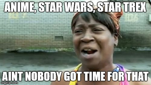 Aint Nobody Got Time For That Meme | ANIME, STAR WARS, STAR TREX AINT NOBODY GOT TIME FOR THAT | image tagged in memes,aint nobody got time for that | made w/ Imgflip meme maker