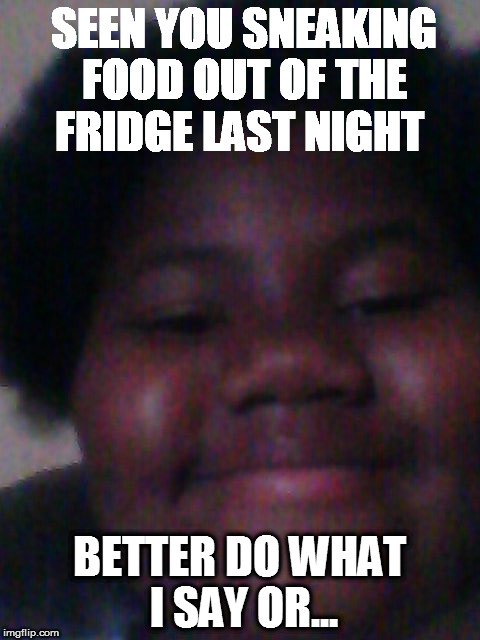SEEN YOU SNEAKING FOOD OUT OF THE FRIDGE LAST NIGHT BETTER DO WHAT I SAY OR... | image tagged in hahaha | made w/ Imgflip meme maker