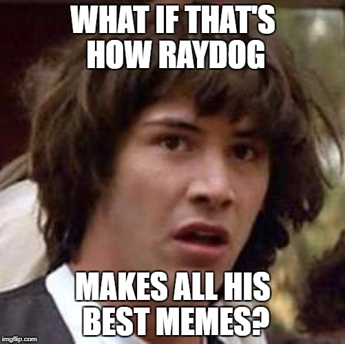 Conspiracy Keanu Meme | WHAT IF THAT'S HOW RAYDOG MAKES ALL HIS BEST MEMES? | image tagged in memes,conspiracy keanu | made w/ Imgflip meme maker