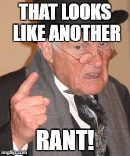Back In My Day Meme | THAT LOOKS LIKE ANOTHER RANT! | image tagged in memes,back in my day | made w/ Imgflip meme maker