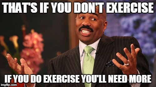Steve Harvey Meme | THAT'S IF YOU DON'T EXERCISE IF YOU DO EXERCISE YOU'LL NEED MORE | image tagged in memes,steve harvey | made w/ Imgflip meme maker