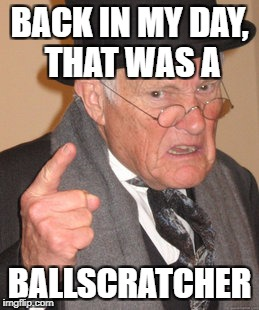 Back In My Day Meme | BACK IN MY DAY, THAT WAS A BALLSCRATCHER | image tagged in memes,back in my day | made w/ Imgflip meme maker