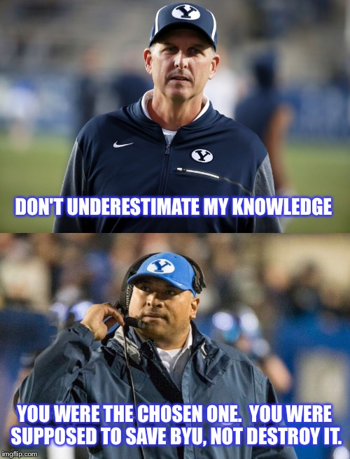 Breaking Ty's with the Cougars | DON'T UNDERESTIMATE MY KNOWLEDGE YOU WERE THE CHOSEN ONE.  YOU WERE SUPPOSED TO SAVE BYU, NOT DESTROY IT. | image tagged in byu,star wars,you were the chosen one star wars,football,coaching,college football | made w/ Imgflip meme maker