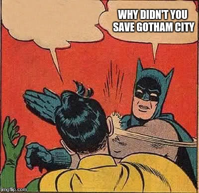 Batman Slapping Robin Meme | WHY DIDN'T YOU SAVE GOTHAM CITY | image tagged in memes,batman slapping robin | made w/ Imgflip meme maker