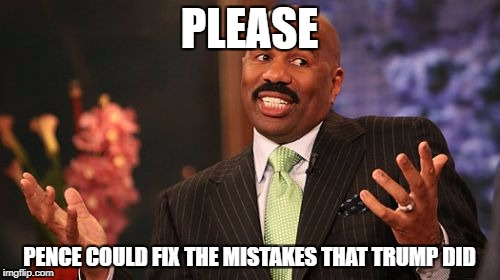Steve Harvey Meme | PLEASE PENCE COULD FIX THE MISTAKES THAT TRUMP DID | image tagged in memes,steve harvey | made w/ Imgflip meme maker