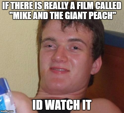 "10 Guy Meme | IF THERE IS REALLY A FILM CALLED ""MIKE AND THE GIANT PEACH"" ID WATCH IT 