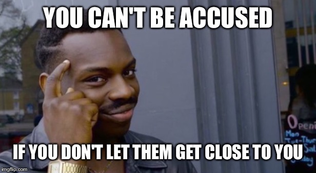 YOU CAN'T BE ACCUSED IF YOU DON'T LET THEM GET CLOSE TO YOU | made w/ Imgflip meme maker