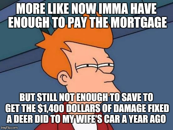 Futurama Fry Meme | MORE LIKE NOW IMMA HAVE ENOUGH TO PAY THE MORTGAGE BUT STILL NOT ENOUGH TO SAVE TO GET THE $1,400 DOLLARS OF DAMAGE FIXED A DEER DID TO MY W | image tagged in memes,futurama fry | made w/ Imgflip meme maker