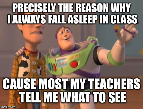 X, X Everywhere Meme | PRECISELY THE REASON WHY I ALWAYS FALL ASLEEP IN CLASS CAUSE MOST MY TEACHERS TELL ME WHAT TO SEE | image tagged in memes,x,x everywhere,x x everywhere | made w/ Imgflip meme maker