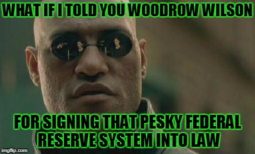 Matrix Morpheus Meme | WHAT IF I TOLD YOU WOODROW WILSON FOR SIGNING THAT PESKY FEDERAL RESERVE SYSTEM INTO LAW | image tagged in memes,matrix morpheus | made w/ Imgflip meme maker