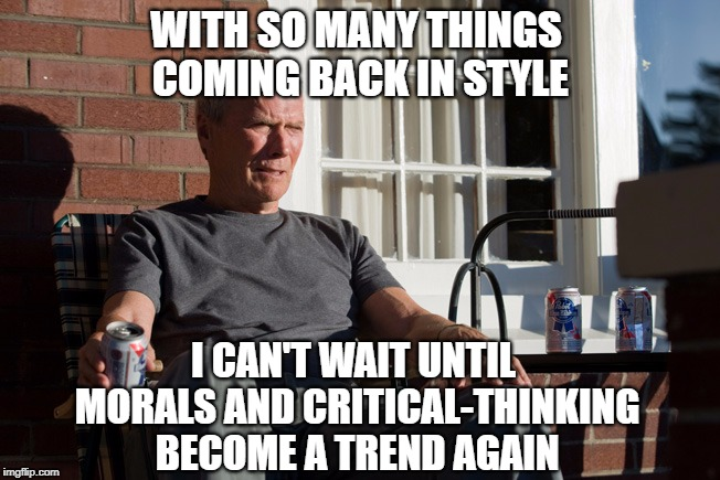clint eastwood | WITH SO MANY THINGS COMING BACK IN STYLE I CAN'T WAIT UNTIL MORALS AND CRITICAL-THINKING BECOME A TREND AGAIN | image tagged in clint eastwood | made w/ Imgflip meme maker