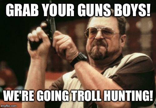 Am I The Only One Around Here Meme | GRAB YOUR GUNS BOYS! WE'RE GOING TROLL HUNTING! | image tagged in memes,am i the only one around here | made w/ Imgflip meme maker