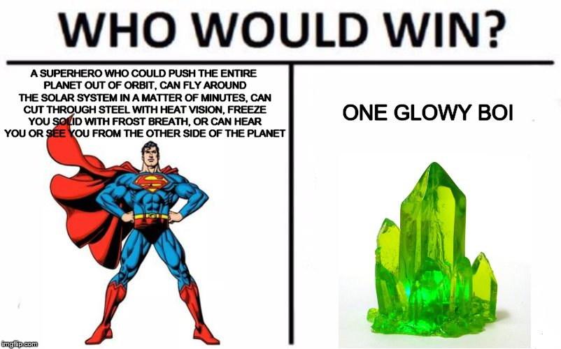 Who Would Win? Meme | A SUPERHERO WHO COULD PUSH THE ENTIRE PLANET OUT OF ORBIT, CAN FLY AROUND THE SOLAR SYSTEM IN A MATTER OF MINUTES, CAN CUT THROUGH STEEL WIT | image tagged in who would win | made w/ Imgflip meme maker