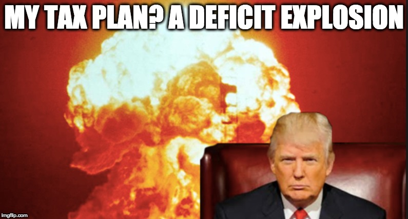 MY TAX PLAN? A DEFICIT EXPLOSION | image tagged in memes | made w/ Imgflip meme maker