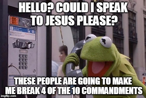 If it were only so easy... | HELLO? COULD I SPEAK TO JESUS PLEASE? THESE PEOPLE ARE GOING TO MAKE ME BREAK 4 OF THE 10 COMMANDMENTS | image tagged in kermit the frog,jesus,bible | made w/ Imgflip meme maker
