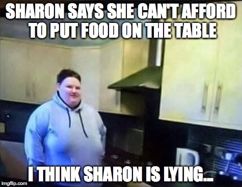 i think Sharon is lying | SHARON SAYS SHE CAN'T AFFORD TO PUT FOOD ON THE TABLE I THINK SHARON IS LYING... | image tagged in lying,yo mamas so fat,one does not simply,fast food,thanksgiving dinner | made w/ Imgflip meme maker