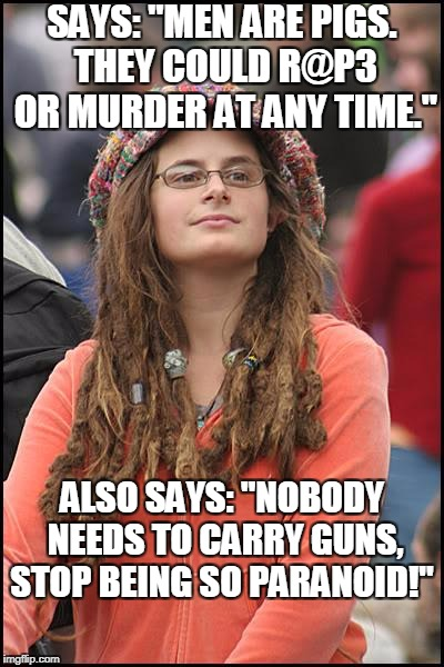"College Liberal Meme | SAYS: ""MEN ARE PIGS. THEY COULD R@P3 OR MURDER AT ANY TIME."" ALSO SAYS: ""NOBODY NEEDS TO CARRY GUNS, STOP BEING SO PARANOID!"" 