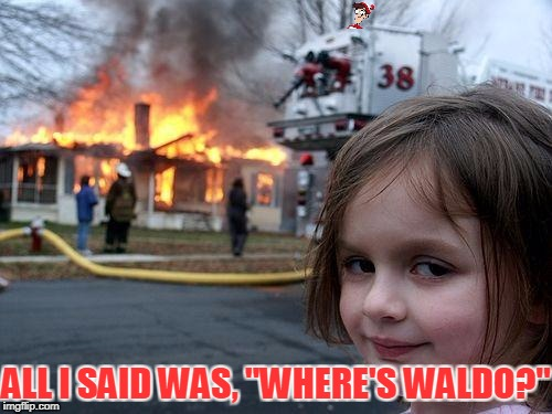 "Disaster Girl Meme | ALL I SAID WAS, ""WHERE'S WALDO?"" 