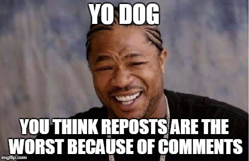 Yo Dawg Heard You Meme | YO DOG YOU THINK REPOSTS ARE THE WORST BECAUSE OF COMMENTS | image tagged in memes,yo dawg heard you | made w/ Imgflip meme maker
