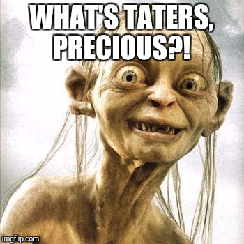 WHAT'S TATERS, PRECIOUS?! | made w/ Imgflip meme maker