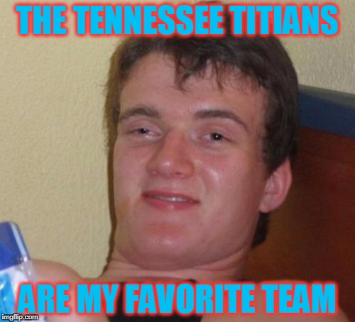 10 Guy Meme | THE TENNESSEE TITIANS ARE MY FAVORITE TEAM | image tagged in memes,10 guy | made w/ Imgflip meme maker