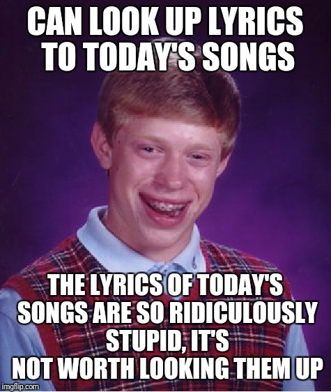 Bad Luck Brian Meme | CAN LOOK UP LYRICS TO TODAY'S SONGS THE LYRICS OF TODAY'S SONGS ARE SO RIDICULOUSLY STUPID, IT'S NOT WORTH LOOKING THEM UP | image tagged in memes,bad luck brian | made w/ Imgflip meme maker