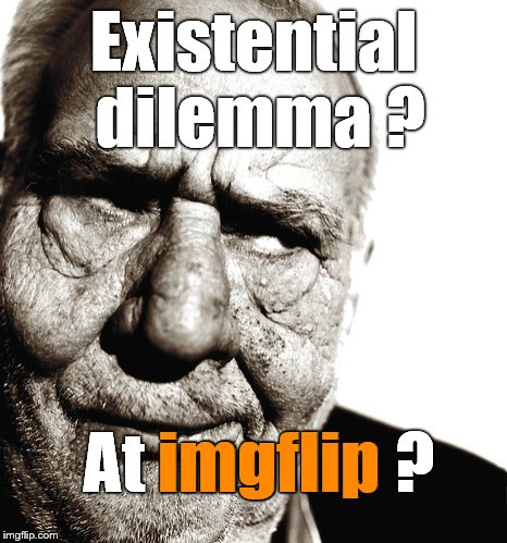 Skeptical old man | Existential dilemma ? At imgflip ? imgflip | image tagged in skeptical old man | made w/ Imgflip meme maker