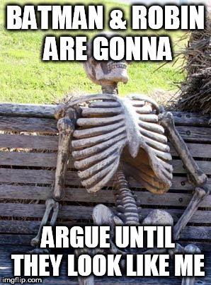 Waiting Skeleton Meme | BATMAN & ROBIN ARE GONNA ARGUE UNTIL THEY LOOK LIKE ME | image tagged in memes,waiting skeleton | made w/ Imgflip meme maker