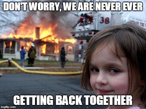 Disaster Girl Meme | DON'T WORRY, WE ARE NEVER EVER GETTING BACK TOGETHER | image tagged in memes,disaster girl | made w/ Imgflip meme maker