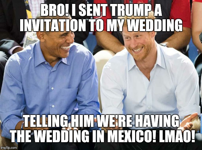Obama & harry | BRO! I SENT TRUMP A INVITATION TO MY WEDDING TELLING HIM WE'RE HAVING THE WEDDING IN MEXICO! LMAO! | image tagged in laughing obama | made w/ Imgflip meme maker