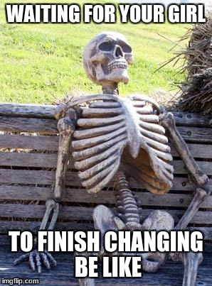 Waiting Skeleton Meme | WAITING FOR YOUR GIRL TO FINISH CHANGING BE LIKE | image tagged in memes,waiting skeleton | made w/ Imgflip meme maker