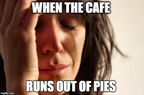 First World Problems Meme | WHEN THE CAFE RUNS OUT OF PIES | image tagged in memes,first world problems | made w/ Imgflip meme maker