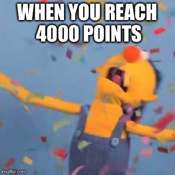 WHEN YOU REACH 4000 POINTS | image tagged in dhmis yellow yay | made w/ Imgflip meme maker