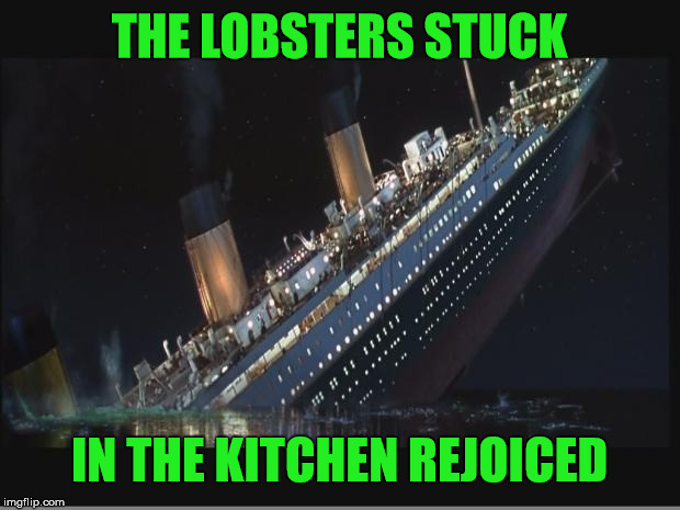 Remember the Lobsters  | THE LOBSTERS STUCK IN THE KITCHEN REJOICED | image tagged in titanic sinking,lobster,miracle,funny memes | made w/ Imgflip meme maker