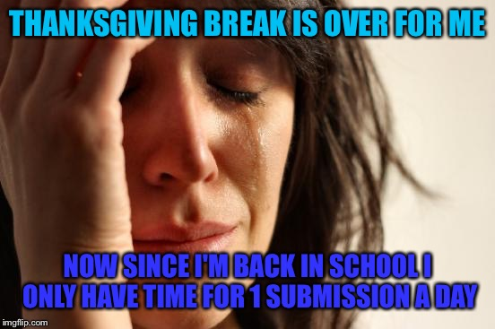 School sucks! | THANKSGIVING BREAK IS OVER FOR ME NOW SINCE I'M BACK IN SCHOOL I ONLY HAVE TIME FOR 1 SUBMISSION A DAY | image tagged in memes,first world problems,imgflip,school,submissions | made w/ Imgflip meme maker