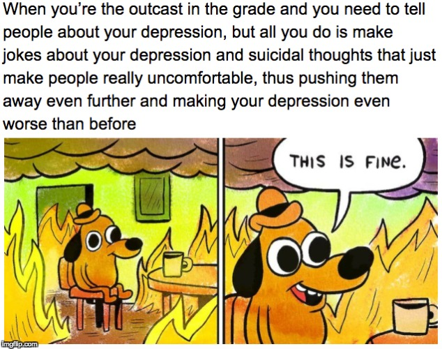 Anyone else? | image tagged in depression,suicide,memes,this is fine,this is fine dog,socially awkward | made w/ Imgflip meme maker
