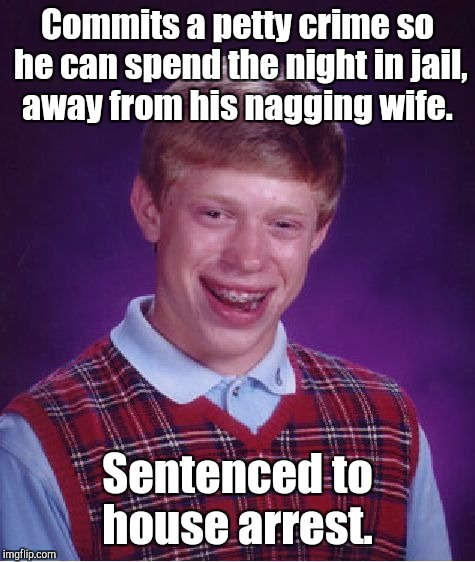 Bad Luck Brian Meme | Commits a petty crime so he can spend the night in jail, away from his nagging wife. Sentenced to house arrest. | image tagged in memes,bad luck brian | made w/ Imgflip meme maker