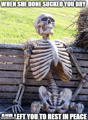 Waiting Skeleton Meme | WHEN SHE DONE SUCKED YOU DRY AND LEFT YOU TO REST IN PEACE | image tagged in memes,waiting skeleton | made w/ Imgflip meme maker
