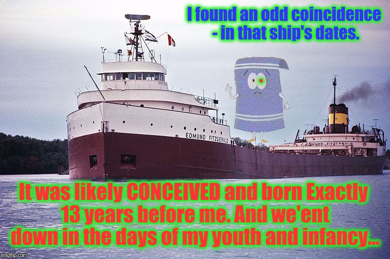 I found an odd coincidence - in that ship's dates. It was likely CONCEIVED and born Exactly 13 years before me. And we'ent down in the days  | made w/ Imgflip meme maker