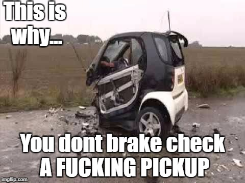 Smart Car Crash | This is why... You dont brake check A F**KING PICKUP | image tagged in smart car crash | made w/ Imgflip meme maker
