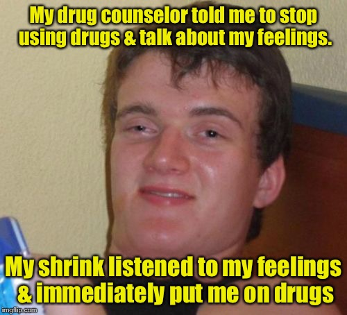 Catch 22 | My drug counselor told me to stop using drugs & talk about my feelings. My shrink listened to my feelings & immediately put me on drugs | image tagged in memes,10 guy,drugs,counselors,irony | made w/ Imgflip meme maker