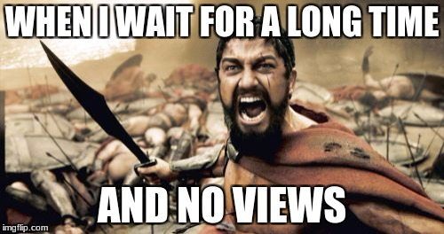 Sparta Leonidas Meme | WHEN I WAIT FOR A LONG TIME AND NO VIEWS | image tagged in memes,sparta leonidas | made w/ Imgflip meme maker