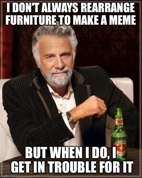 The Most Interesting Man In The World Meme | I DON'T ALWAYS REARRANGE FURNITURE TO MAKE A MEME BUT WHEN I DO, I GET IN TROUBLE FOR IT | image tagged in memes,the most interesting man in the world | made w/ Imgflip meme maker