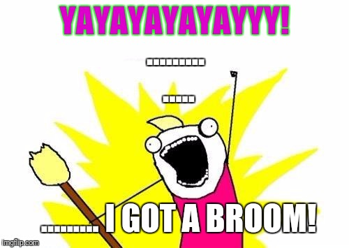 X All The Y Meme | YAYAYAYAYAYYY! ......... ......... I GOT A BROOM! ..... | image tagged in memes,x all the y | made w/ Imgflip meme maker