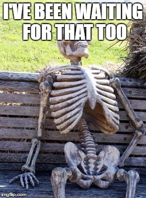 Waiting Skeleton Meme | I'VE BEEN WAITING FOR THAT TOO | image tagged in memes,waiting skeleton | made w/ Imgflip meme maker