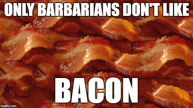 ONLY BARBARIANS DON'T LIKE BACON | made w/ Imgflip meme maker