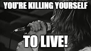 YOU'RE KILLING YOURSELF TO LIVE! | made w/ Imgflip meme maker