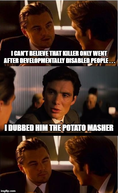 Inception Meme | I CAN'T BELIEVE THAT KILLER ONLY WENT AFTER DEVELOPMENTALLY DISABLED PEOPLE . . . I DUBBED HIM THE POTATO MASHER | image tagged in memes,inception | made w/ Imgflip meme maker